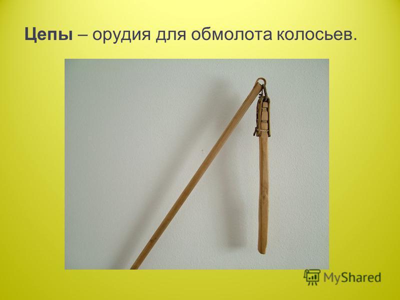 Цепы – орудия для обмолота колосьев.