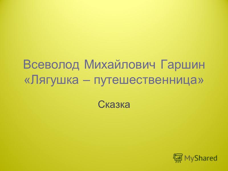 Всеволод Михайлович Гаршин «Лягушка – путешественница» Сказка