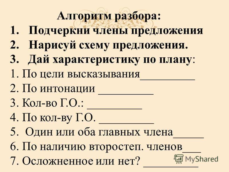 Алгоритм разбора: 1. Подчеркни члены предложения 2. Нарисуй схему предложения. 3. Дай характеристику по плану: 1. По цели высказывания_________ 2. По интонации _________ 3. Кол-во Г.О.: _________ 4. По кол-ву Г.О. _________ 5. Один или оба главных чл