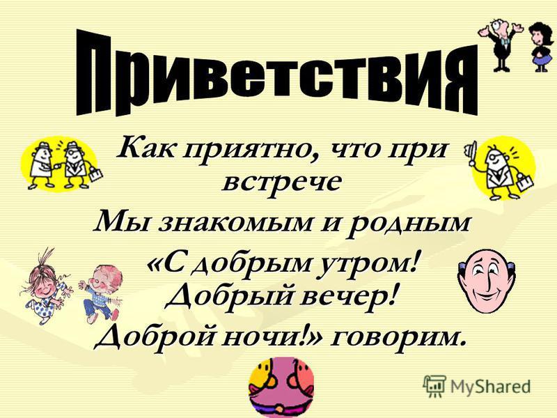 Как приятно, что при встрече Мы знакомым и родным «С добрым утром! Добрый вечер! Доброй ночи!» говорим.