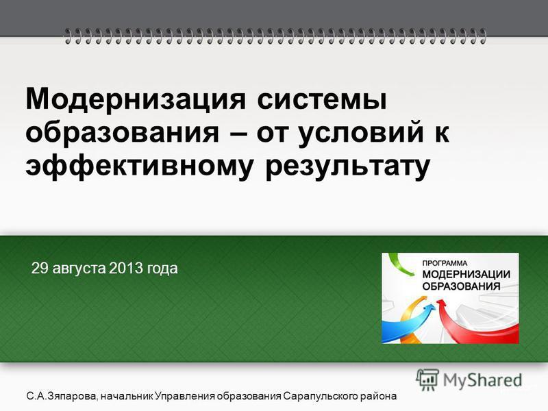 Модернизация системы образования – от условий к эффективному результату 29 августа 2013 года С.А.Зяпарова, начальник Управления образования Сарапульского района
