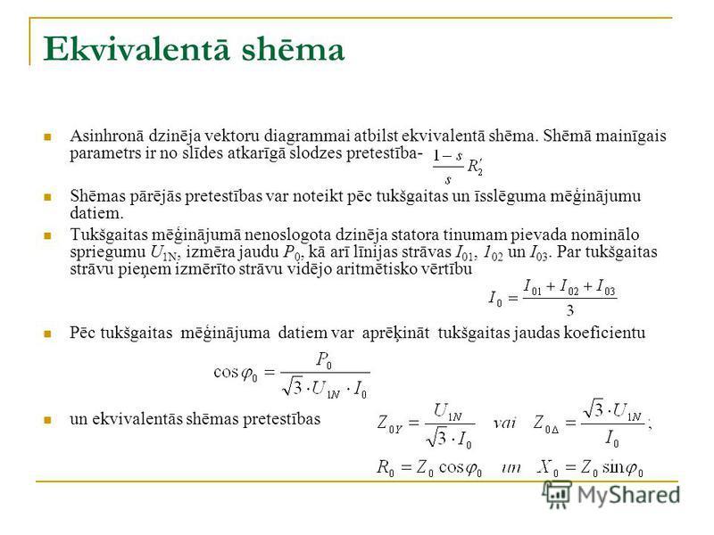 Ekvivalentā shēma Asinhronā dzinēja vektoru diagrammai atbilst ekvivalentā shēma. Shēmā mainīgais parametrs ir no slīdes atkarīgā slodzes pretestība- Shēmas pārējās pretestības var noteikt pēc tukšgaitas un īsslēguma mēģinājumu datiem. Tukšgaitas mēģ