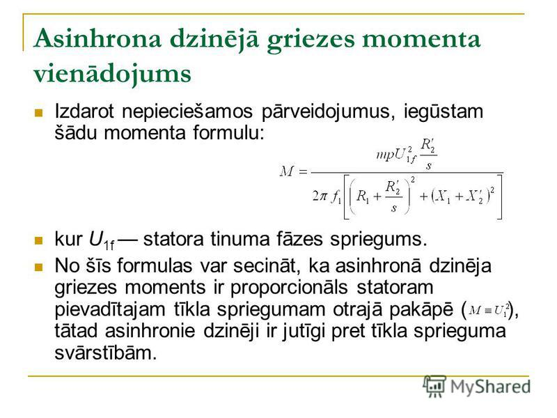 Asinhrona dzinējā griezes momenta vienādojums Izdarot nepieciešamos pārveidojumus, iegūstam šādu momenta formulu: kur U 1f statora tinuma fāzes spriegums. No šīs formulas var secināt, ka asinhronā dzinēja griezes moments ir proporcionāls statoram pie
