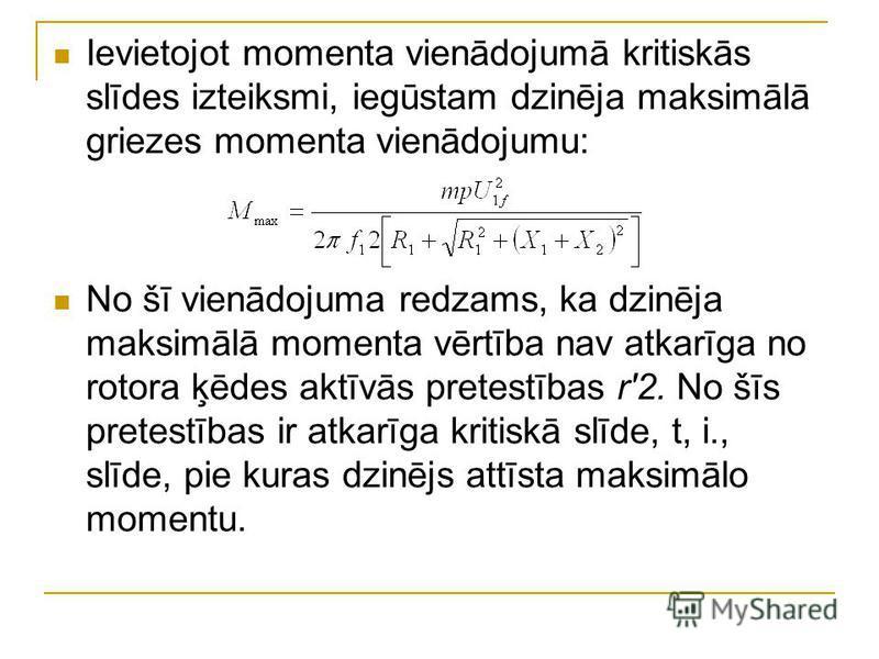 Ievietojot momenta vienādojumā kritiskās slīdes izteiksmi, iegūstam dzinēja maksimālā griezes momenta vienādojumu: No šī vienādojuma redzams, ka dzinēja maksimālā momenta vērtība nav atkarīga no rotora ķēdes aktīvās pretestības r'2. No šīs pretestība