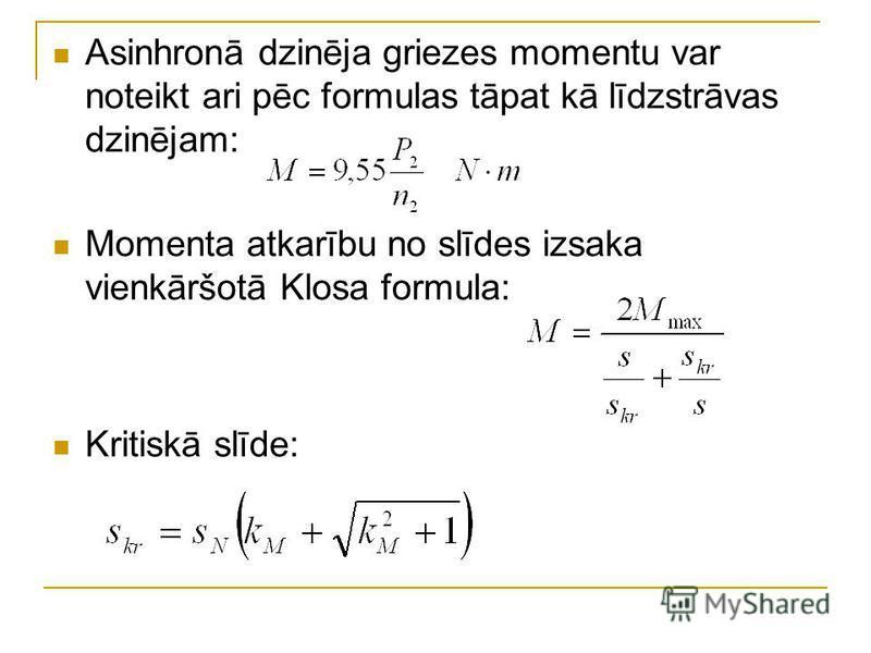 Asinhronā dzinēja griezes momentu var noteikt ari pēc formulas tāpat kā līdzstrāvas dzinējam: Momenta atkarību no slīdes izsaka vienkāršotā Klosa formula: Kritiskā slīde: