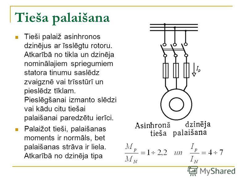 Tieša palaišana Tieši palaiž asinhronos dzinējus ar īsslēgtu rotoru. Atkarībā no tikla un dzinēja nominālajiem spriegumiem statora tinumu saslēdz zvaigznē vai trīsstūrī un pieslēdz tīklam. Pieslēgšanai izmanto slēdzi vai kādu citu tiešai palaišanai p