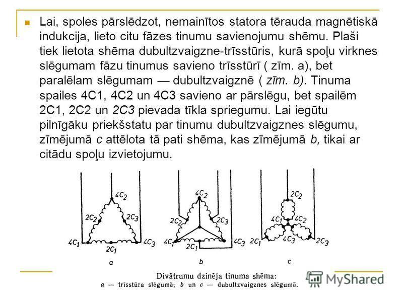 Lai, spoles pārslēdzot, nemainītos statora tērauda magnētiskā indukcija, lieto citu fāzes tinumu savienojumu shēmu. Plaši tiek lietota shēma dubultzvaigzne-trīsstūris, kurā spoļu virknes slēgumam fāzu tinumus savieno trīsstūrī ( zīm. a), bet paralēla