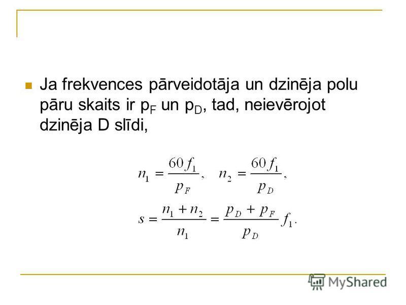 Ja frekvences pārveidotāja un dzinēja polu pāru skaits ir p F un p D, tad, neievērojot dzinēja D slīdi,