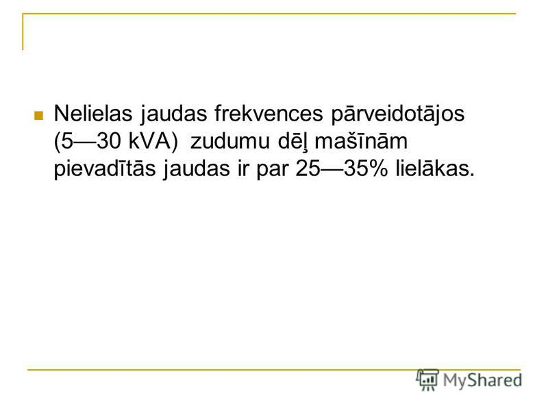 Nelielas jaudas frekvences pārveidotājos (530 kVA) zudumu dēļ mašīnām pievadītās jaudas ir par 2535% lielākas.