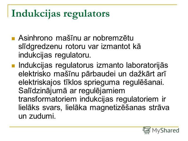 Indukcijas regulators Asinhrono mašīnu ar nobremzētu slīdgredzenu rotoru var izmantot kā indukcijas regulatoru. Indukcijas regulatorus izmanto laboratorijās elektrisko mašīnu pārbaudei un dažkārt arī elektriskajos tīklos sprieguma regulēšanai. Salīdz