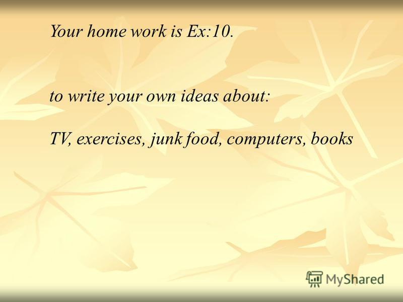Your home work is Ex:10. to write your own ideas about: TV, exercises, junk food, computers, books
