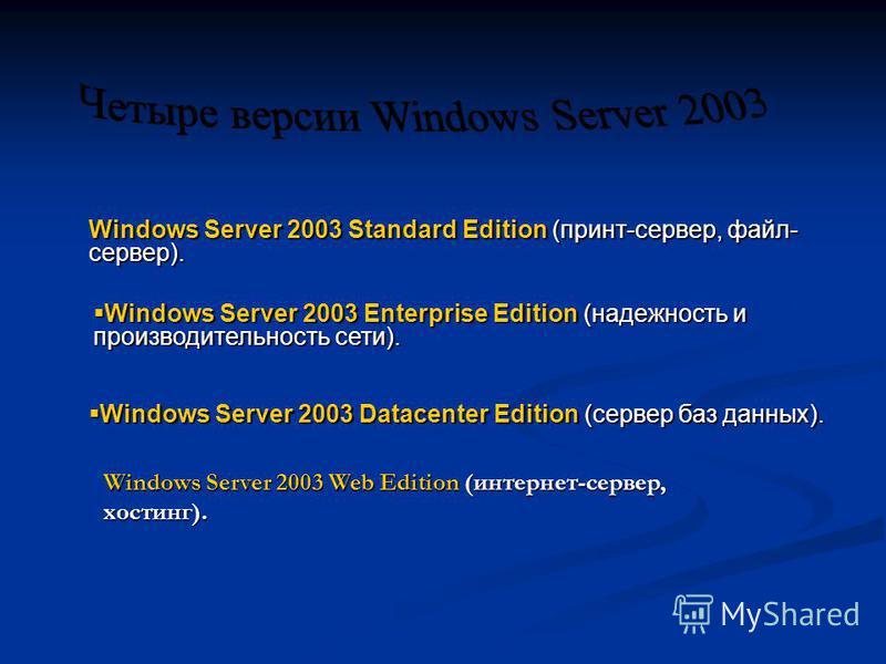 Windows Server 2003 Standard Edition (принт-сервер, файл- сервер). Windows Server 2003 Enterprise Edition (надежность и производительность сети). Windows Server 2003 Enterprise Edition (надежность и производительность сети). Windows Server 2003 Datac
