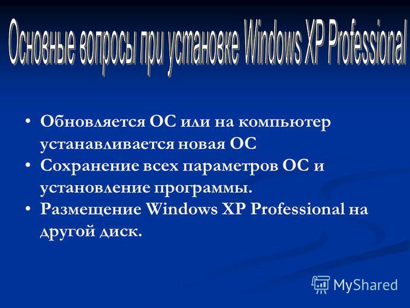 Обновляется ОС или на компьютер устанавливается новая ОС Сохранение всех параметров ОС и установление программы. Размещение Windows XP Professional на другой диск.