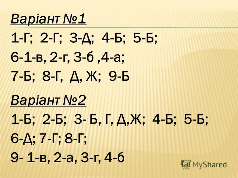 Варіант 1 1-Г; 2-Г; 3-Д; 4-Б; 5-Б; 6-1-в, 2-г, 3-б,4-а; 7-Б; 8-Г, Д, Ж; 9-Б Варіант 2 1-Б; 2-Б; 3- Б, Г, Д,Ж; 4-Б; 5-Б; 6-Д; 7-Г; 8-Г; 9- 1-в, 2-а, 3-г, 4-б