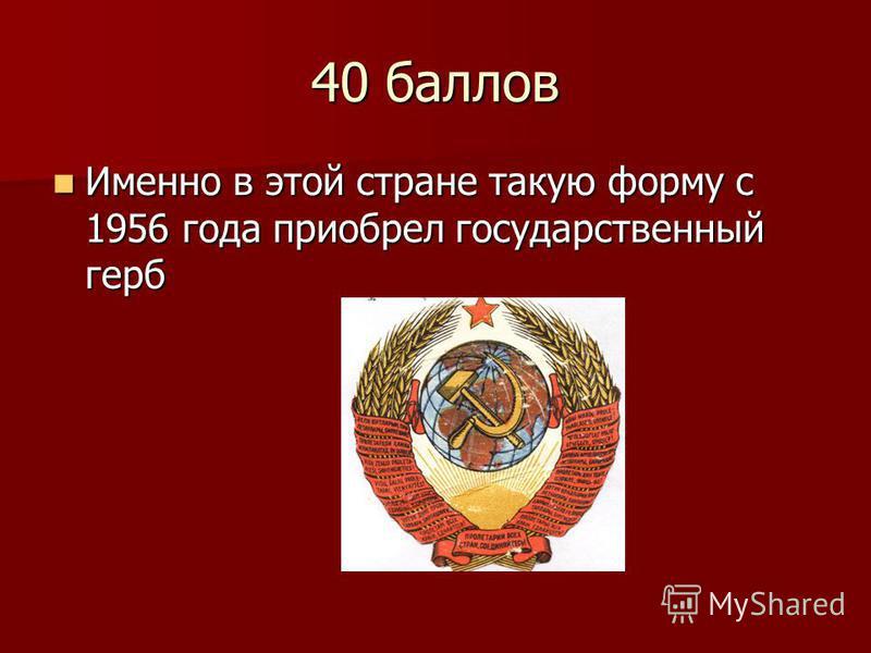 40 баллов Именно в этой стране такую форму с 1956 года приобрел государственный герб Именно в этой стране такую форму с 1956 года приобрел государственный герб