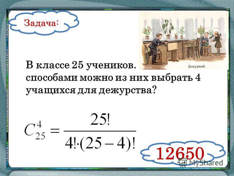 В классе 25 учеников. Сколькими способами можно из них выбрать 4 учащихся для дежурства? Задача: 12650