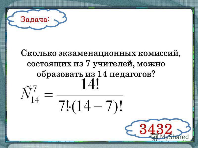 12 Задача: Сколько экзаменационных комиссий, состоящих из 7 учителей, можно образовать из 14 педагогов? 3432