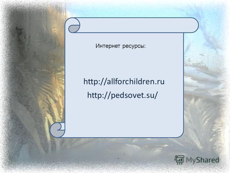 http://allforchildren.ru http://pedsovet.su/ Интернет ресурсы: