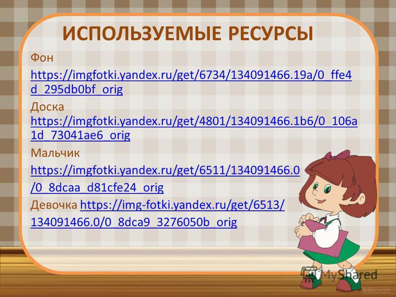ИСПОЛЬЗУЕМЫЕ РЕСУРСЫ Фон https://imgfotki.yandex.ru/get/6734/134091466.19a/0_ffe4 d_295db0bf_orig Доска https://imgfotki.yandex.ru/get/4801/134091466.1b6/0_106a 1d_73041ae6_orig https://imgfotki.yandex.ru/get/4801/134091466.1b6/0_106a 1d_73041ae6_ori