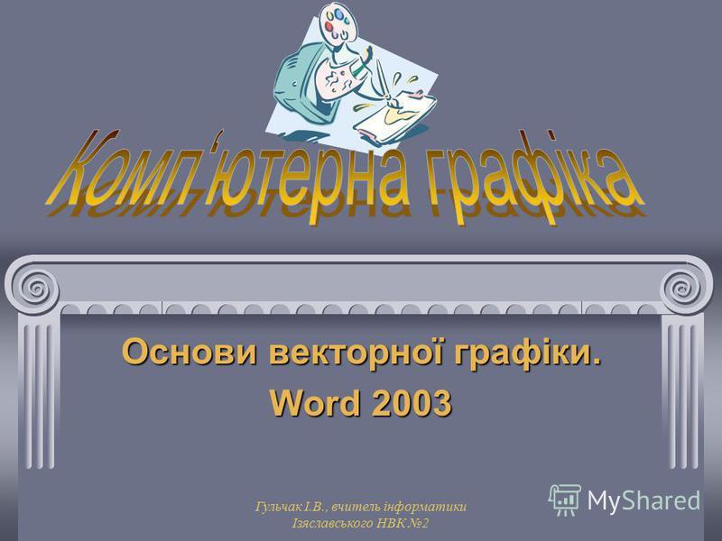 Гульчак І.В., вчитель інформатики Ізяславського НВК 2 Основи векторної графіки. Word 2003