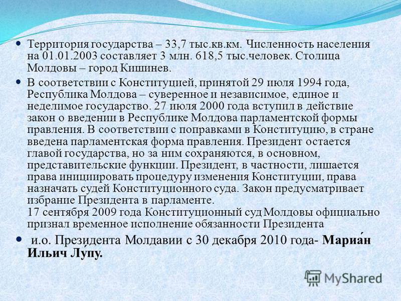 Территория государства – 33,7 тыс.кв.км. Численность населения на 01.01.2003 составляет 3 млн. 618,5 тыс.человек. Столица Молдовы – город Кишинев. В соответствии с Конституцией, принятой 29 июля 1994 года, Республика Молдова – суверенное и независимо