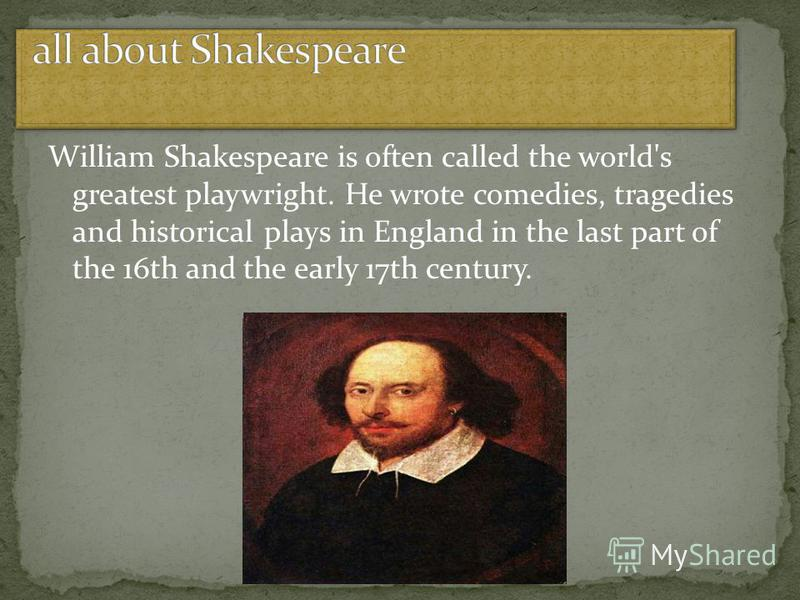 William Shakespeare is often called the world's greatest playwright. He wrote comedies, tragedies and historical plays in England in the last part of the 16th and the early 17th century.