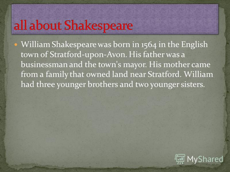 William Shakespeare was born in 1564 in the English town of Stratford-upon-Avon. His father was a businessman and the town's mayor. His mother came from a family that owned land near Stratford. William had three younger brothers and two younger siste
