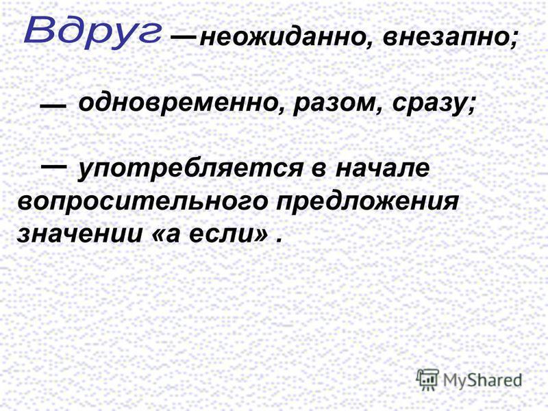 неожиданно, внезапно; одновременно, разом, сразу; употребляется в начале вопросительного предложения значении «а если».