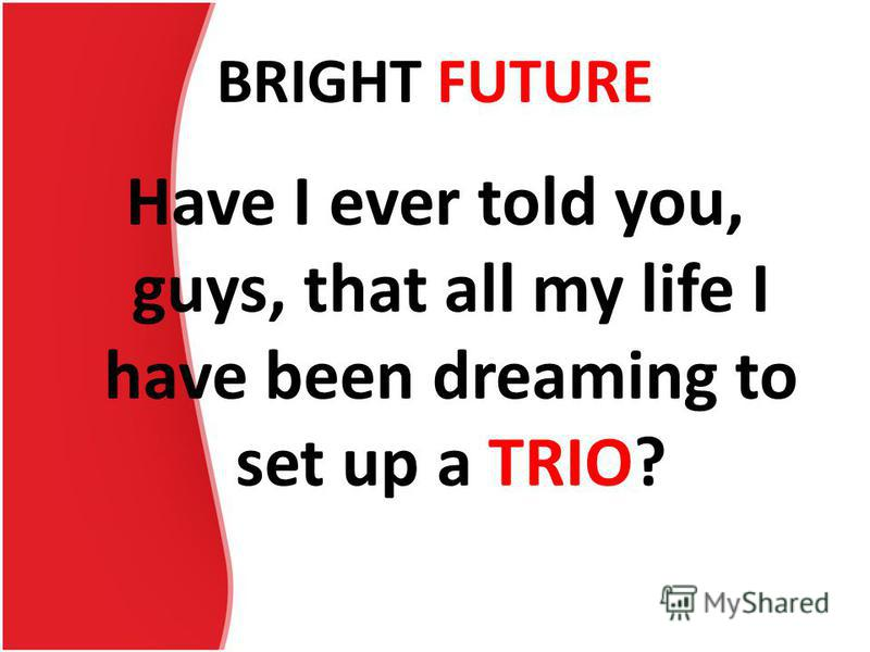 BRIGHT FUTURE Have I ever told you, guys, that all my life I have been dreaming to set up a TRIO?