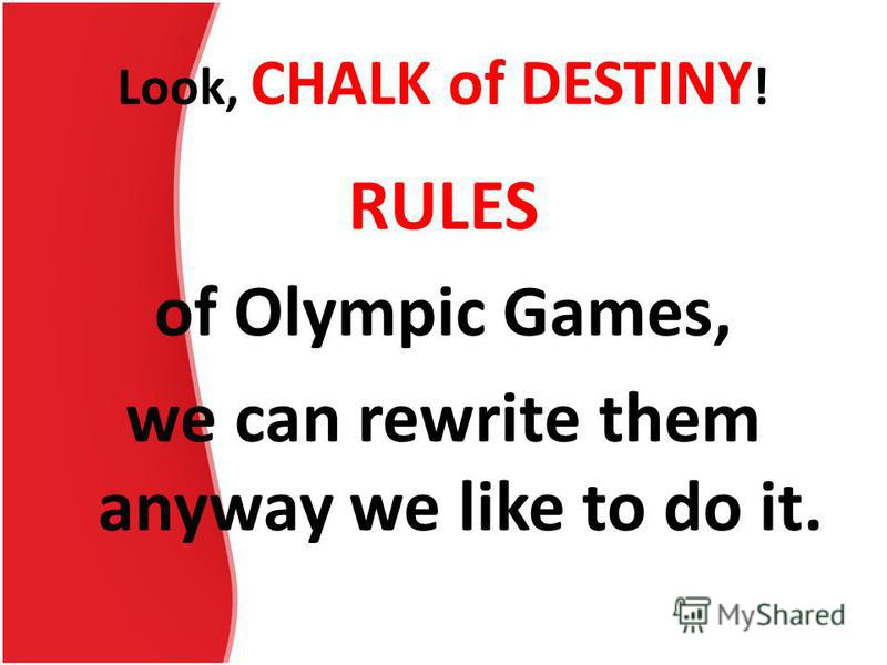 Look, CHALK of DESTINY ! RULES of Olympic Games, we can rewrite them anyway we like to do it.