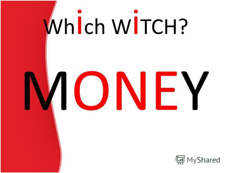 Wh i ch W i TCH? MONEY