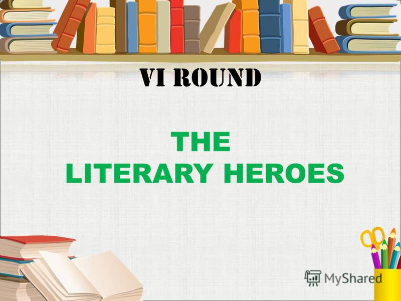 VI round THE LITERARY HEROES