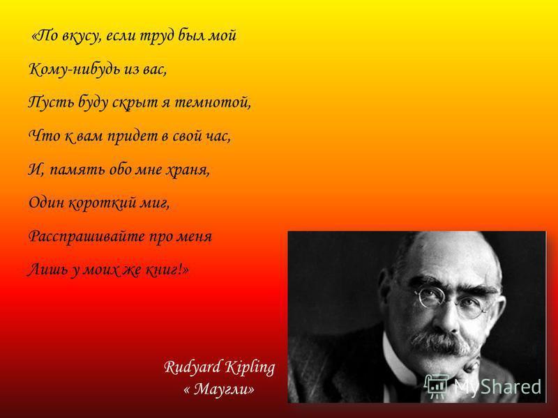 «По вкусу, если труд был мой Кому-нибудь из вас, Пусть буду скрыт я темнотой, Что к вам придет в свой час, И, память обо мне храня, Один короткий миг, Расспрашивайте про меня Лишь у моих же книг!» Rudyard Kipling « Маугли»
