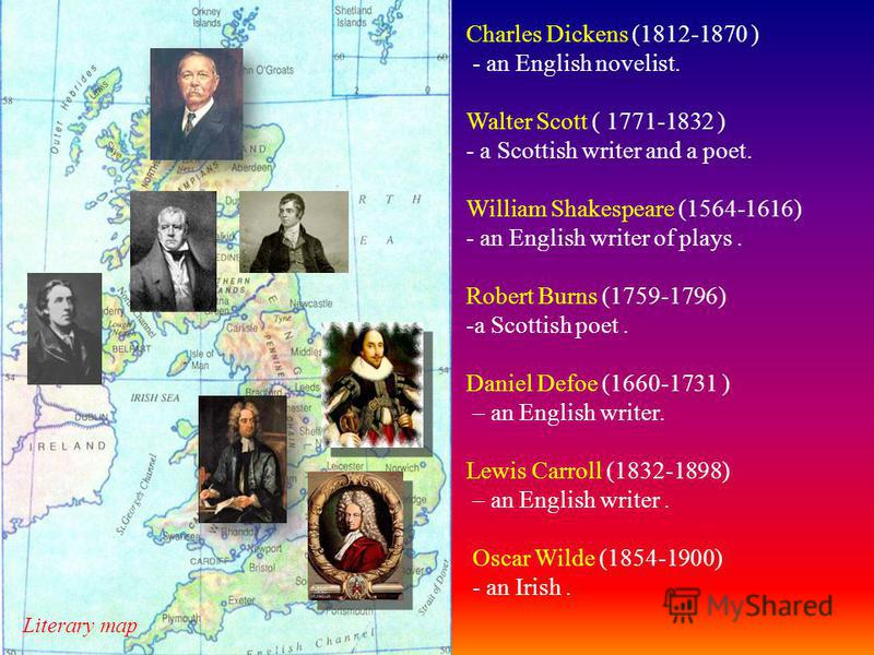 Charles Dickens (1812-1870 ) - an English novelist. Walter Scott ( 1771-1832 ) - a Scottish writer and a poet. William Shakespeare (1564-1616) - an English writer of plays. Robert Burns (1759-1796) -a Scottish poet. Daniel Defoe (1660-1731 ) – an Eng