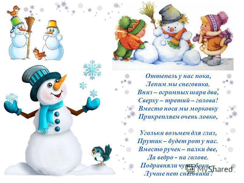 Оттепель у нас пока, Лепим мы снеговика. Вниз – огромных шара два, Сверху – третий – голова! Вместо носа мы морковку Прикрепляем очень ловко, Угольки возьмем для глаз, Прутик – будет рот у нас. Вместо ручек – палки две, Да ведро - на голове. Подравня
