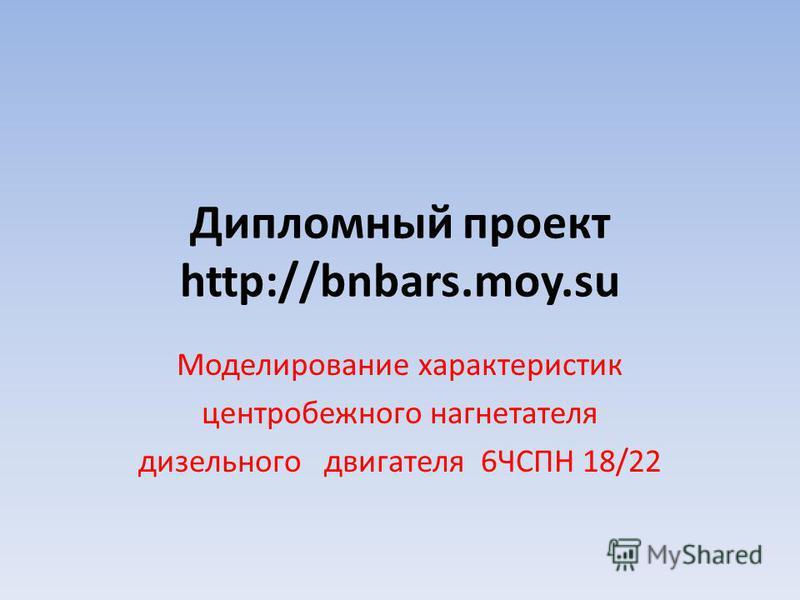 Дипломный проект http://bnbars.moy.su Моделирование характеристик центробежного нагнетателя дизельного двигателя 6ЧСПН 18/22