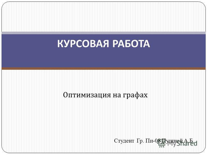 Оптимизация на графах Студент Гр. Пи-08 Пушной А.Б. КУРСОВАЯ РАБОТА