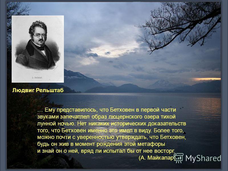 Людвиг Рельштаб … Ему представилось, что Бетховен в первой части звуками запечатлел образ люцернского озера тихой лунной ночью. Нет никаких исторических доказательств того, что Бетховен именно это имел в виду. Более того, можно почти с уверенностью у