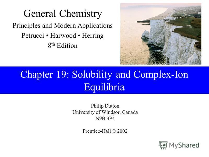 Philip Dutton University of Windsor, Canada N9B 3P4 Prentice-Hall © 2002 General Chemistry Principles and Modern Applications Petrucci Harwood Herring 8 th Edition Chapter 19: Solubility and Complex-Ion Equilibria