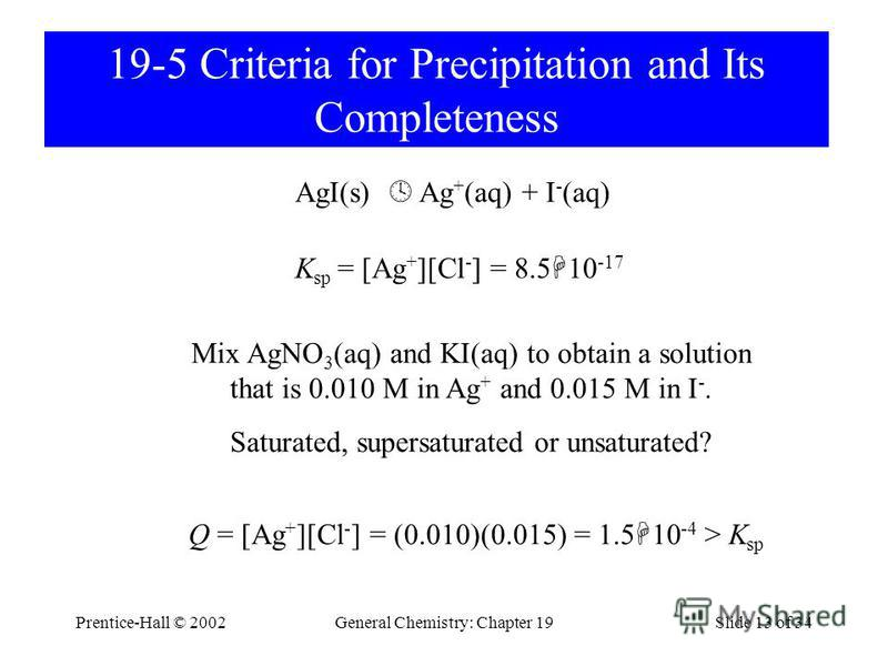Prentice-Hall © 2002General Chemistry: Chapter 19Slide 13 of 34 19-5 Criteria for Precipitation and Its Completeness AgI(s) Ag + (aq) + I - (aq) Mix AgNO 3 (aq) and KI(aq) to obtain a solution that is 0.010 M in Ag + and 0.015 M in I -. Saturated, su