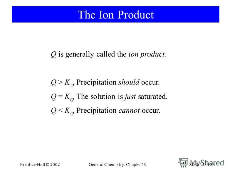 Prentice-Hall © 2002General Chemistry: Chapter 19Slide 14 of 34 The Ion Product Q is generally called the ion product. Q > K sp Precipitation should occur. Q = K sp The solution is just saturated. Q < K sp Precipitation cannot occur.
