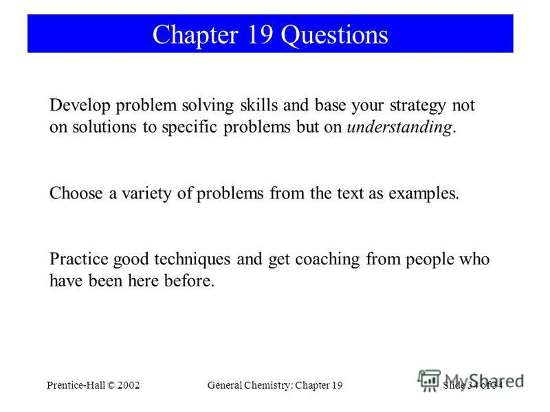 Prentice-Hall © 2002General Chemistry: Chapter 19Slide 34 of 34 Chapter 19 Questions Develop problem solving skills and base your strategy not on solutions to specific problems but on understanding. Choose a variety of problems from the text as examp