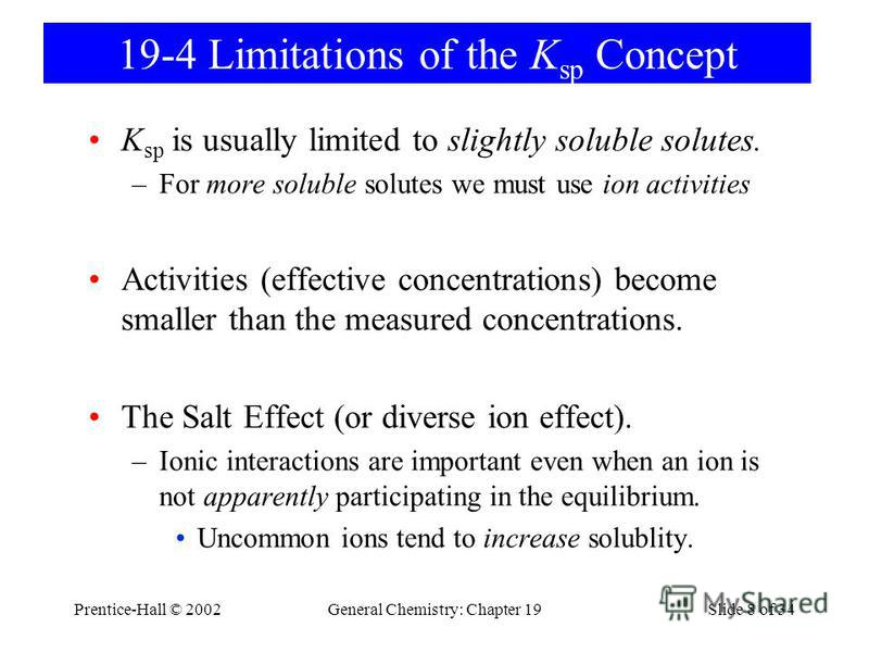 Prentice-Hall © 2002General Chemistry: Chapter 19Slide 8 of 34 19-4 Limitations of the K sp Concept K sp is usually limited to slightly soluble solutes. –For more soluble solutes we must use ion activities Activities (effective concentrations) become