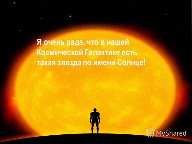 Я очень рада, что в нашей Космической Галактике есть такая звезда по имени Солнце!