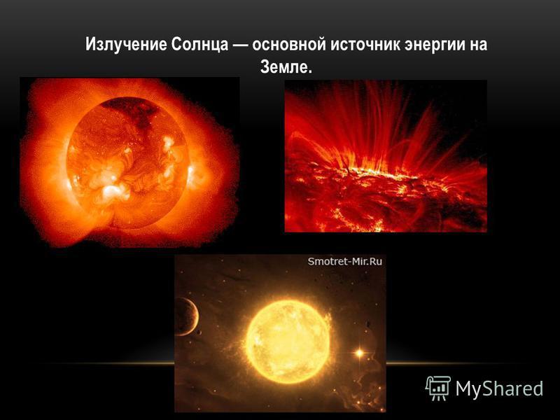 Излучение Солнца основной источник энергии на Земле.