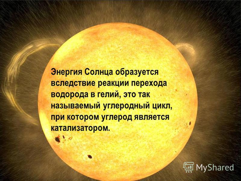 Энергия Солнца образуется вследствие реакции перехода водорода в гелий, это так называемый углеродный цикл, при котором углерод является катализатором.