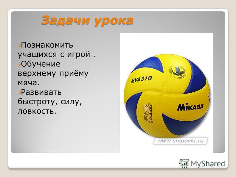 Задачи урока Познакомить учащихся с игрой. Обучение верхнему приёму мяча. Развивать быстроту, силу, ловкость.