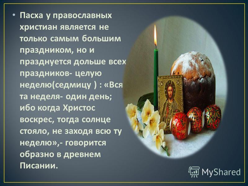 Пасха у православных христиан является не только самым большим праздником, но и празднуется дольше всех праздников - целую неделю ( седмицу ) : « Вся та неделя - один день ; ибо когда Христос воскрес, тогда солнце стояло, не заходя всю ту неделю »,-