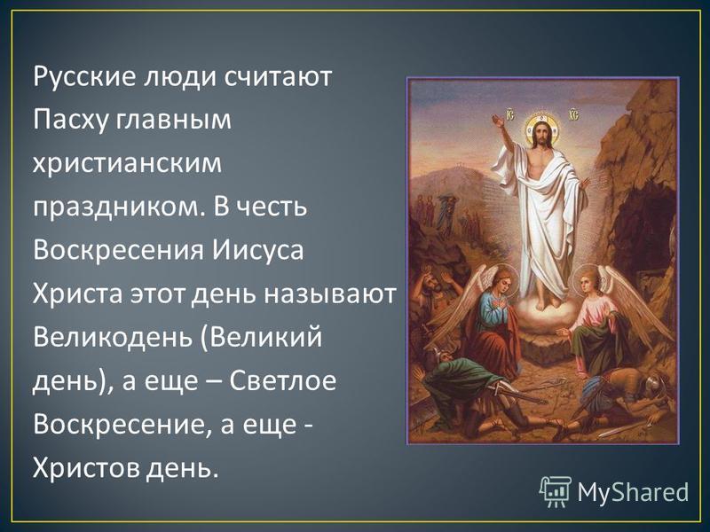 Русские люди считают Пасху главным христианским праздником. В честь Воскресения Иисуса Христа этот день называют Великодень (Великий день), а еще – Светлое Воскресение, а еще - Христов день.