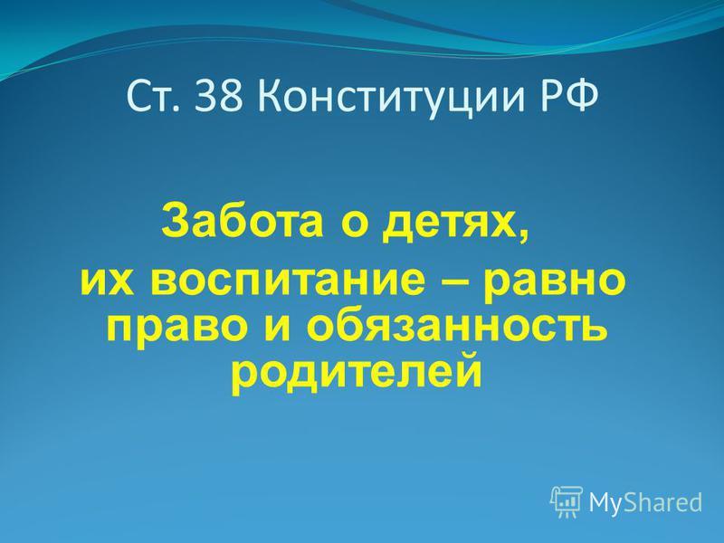 Ст. 38 Конституции РФ Забота о детях, их воспитание – равно право и обязанность родителей